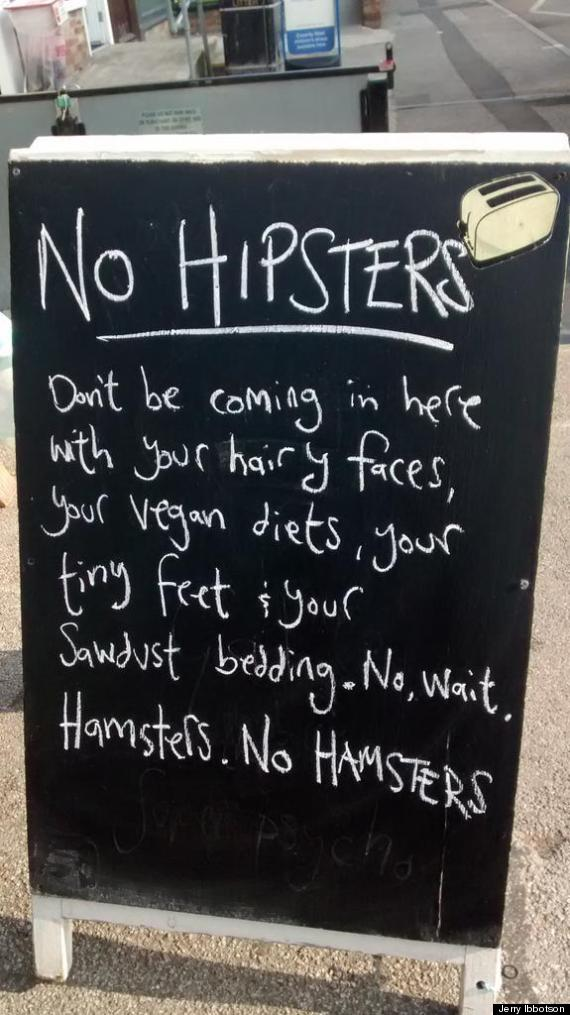 Sign outside a cafe says: NO HIPSTERS. Don't be coming in here with your hairy faces, your vegan diets, your tiny feet, your sawdust bedding/ No wait. Hamsters. No HAMSTERS